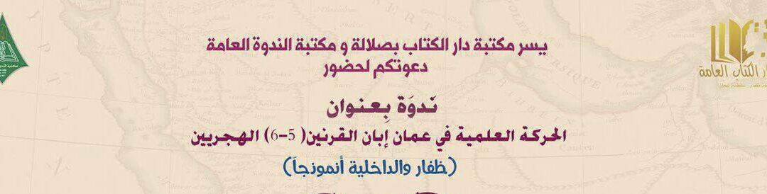 ندوة: الحركة العلمية في عمان إبان القرنين (5-6) الهجريين (ظفار والداخلية أنموذجاً)