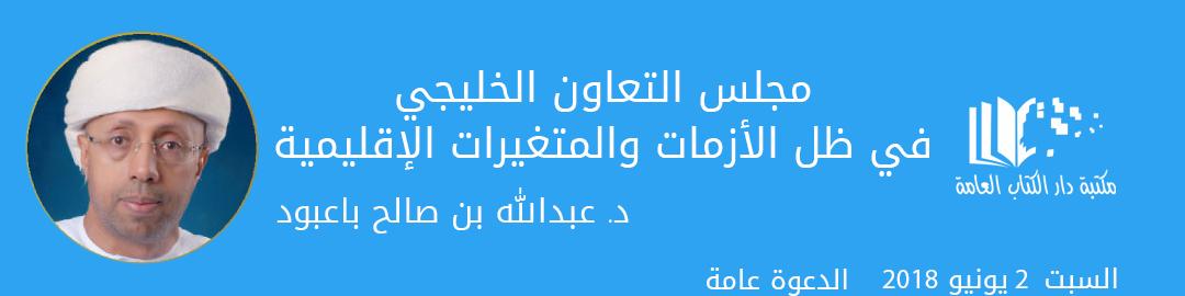 أمسية: مجلس التعاون الخليجي في ظل الأزمات والمتغيرات الإقليمية